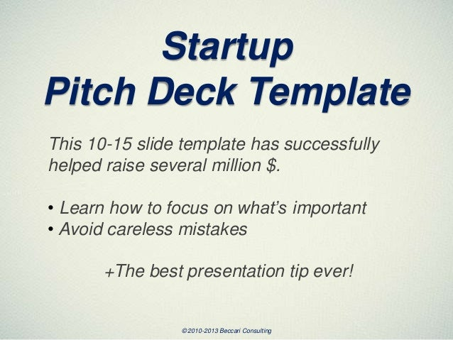 Startup Pitch Deck Template This 10-15 slide template has successfully helped raise several million $. • Learn how to focu...