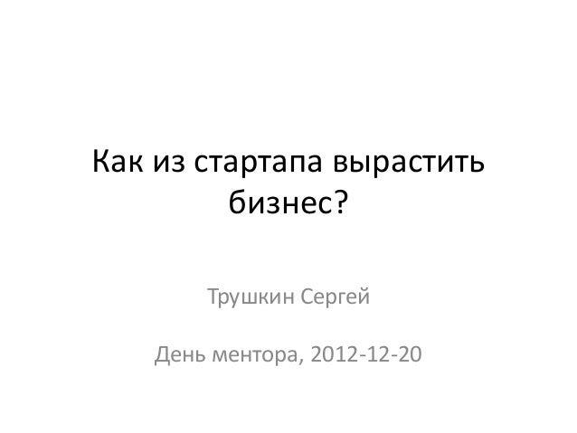 Как из стартапа вырастить         бизнес?        Трушкин Сергей    День ментора, 2012-12-20