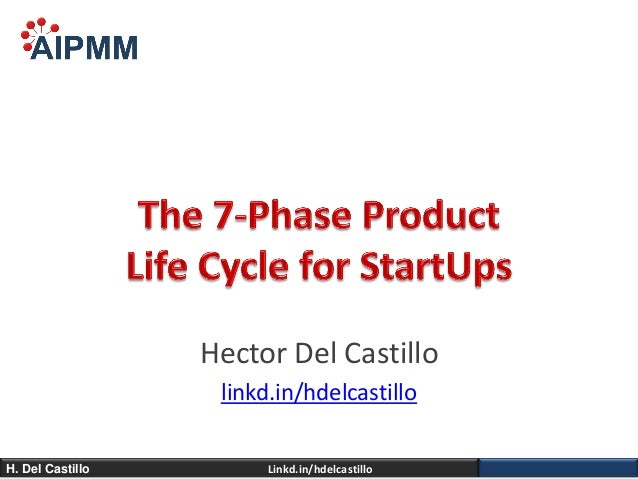 The 7-Phase Product Life Cycle For Startups - H. Del Castillo, AIPMM