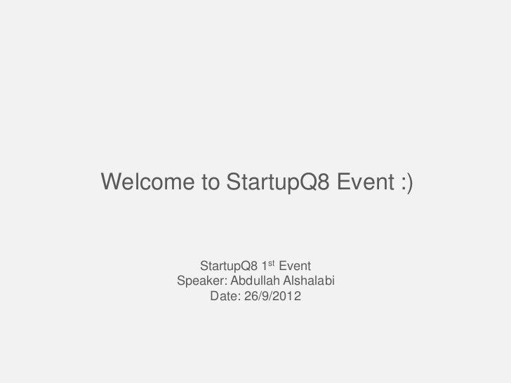 Welcome to StartupQ8 Event :)          StartupQ8 1st Event       Speaker: Abdullah Alshalabi            Date: 26/9/2012