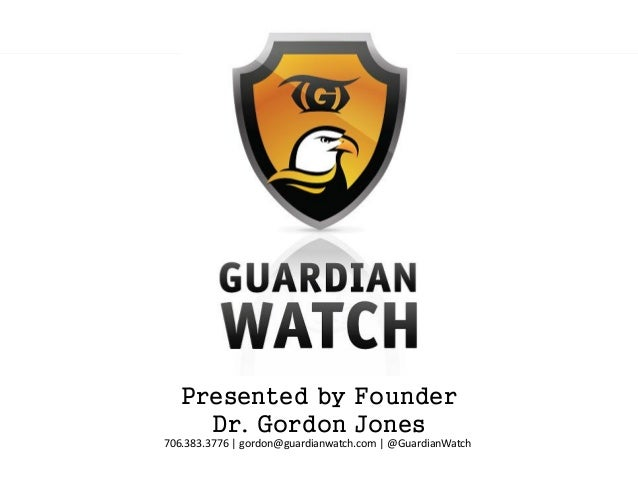 Presented by Founder     Dr. Gordon Jones706.383.3776 | gordon@guardianwatch.com | @GuardianWatch