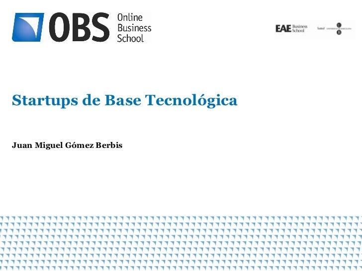 Startups de Base TecnológicaJuan Miguel Gómez Berbis                               1