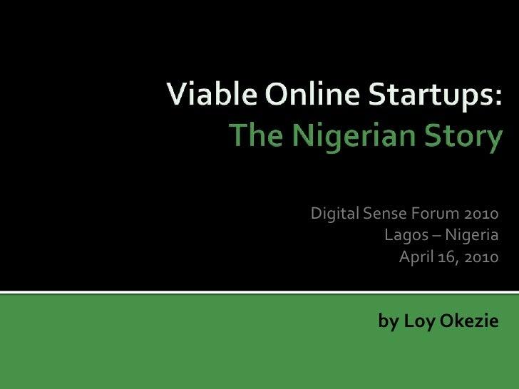 Viable Online Startups: The Nigerian Story <br />Digital Sense Forum 2010<br />Lagos – Nigeria<br />April 16, 2010<br />by...