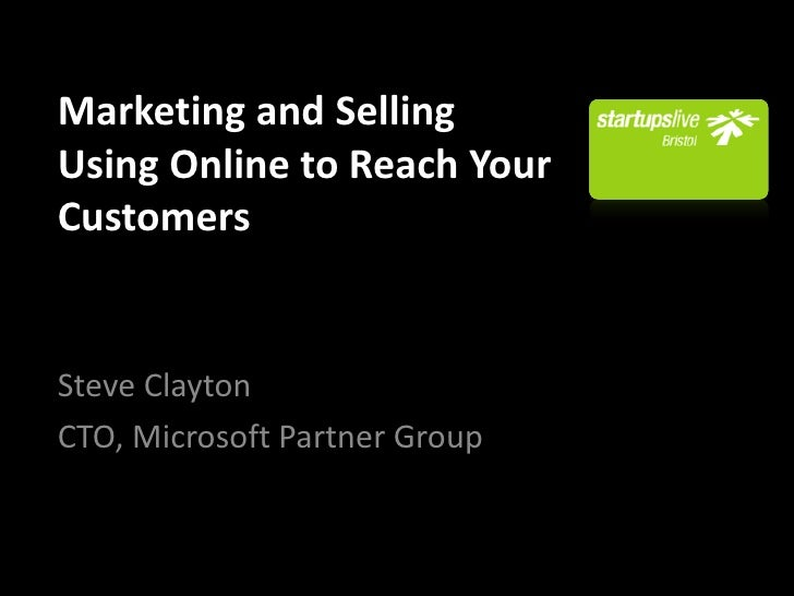 Marketing and Selling Using Online to Reach Your Customers   Steve Clayton CTO, Microsoft Partner Group