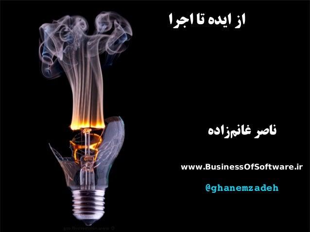 اجرا تا ایده از زادهمغان ناصر . .www BusinessOfSoftware ir @ghanemzadeh