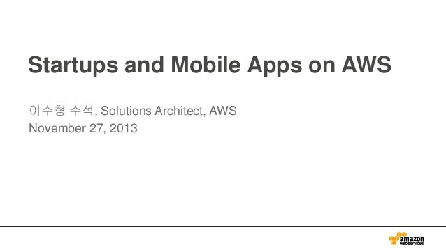 Startups and Mobile Apps on AWS 이수형 수석, Solutions Architect, AWS November 27, 2013