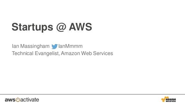 Startups @ AWS Ian Massingham IanMmmm Technical Evangelist, Amazon Web Services