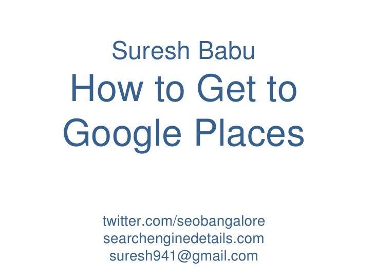 Suresh Babu<br />How to Get to Google Places<br />twitter.com/seobangalore<br />searchenginedetails.com <br />suresh941@gm...