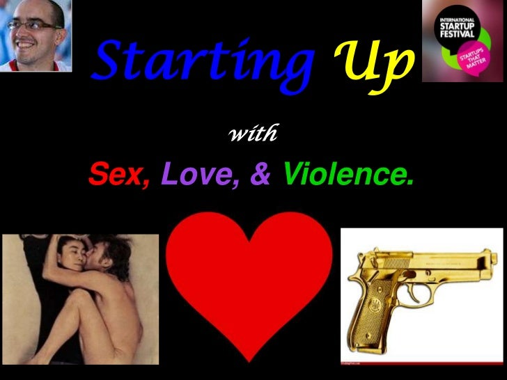 Starting Up with Sex, Love, & Violence