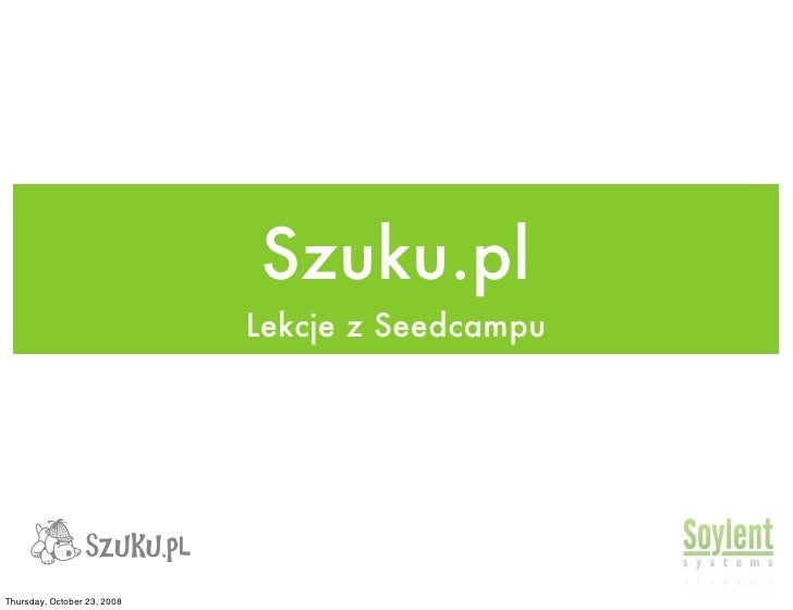 Szuku.pl                              Lekcje z Seedcampu     Thursday, October 23, 2008