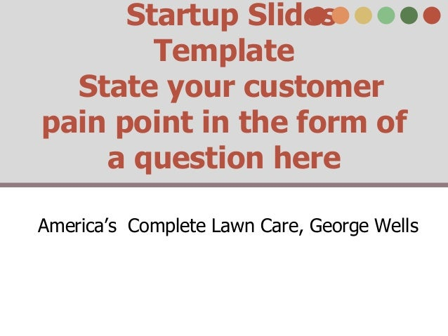 Startup Slides Template State your customer pain point in the form of a question here America's Complete Lawn Care, George...