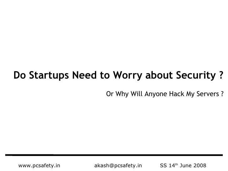 www.pcsafety.in   [email_address]   SS 14 th  June 2008 Do Startups Need to Worry about Security ? Or Why Will Anyone Hack...