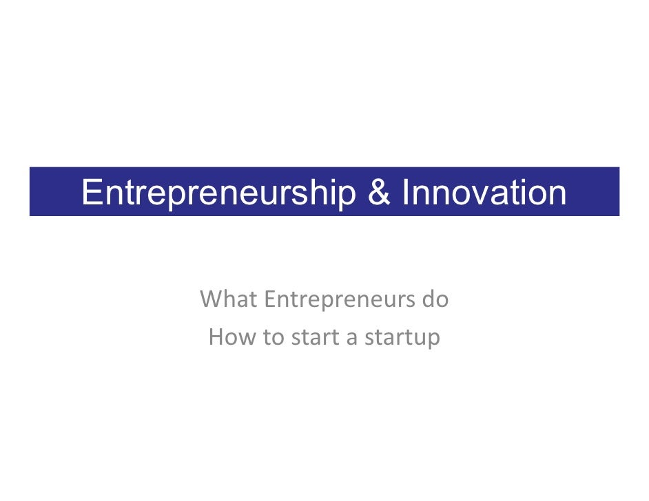 Entrepreneurship & Innovation         What Entrepreneurs do        How to start a startup