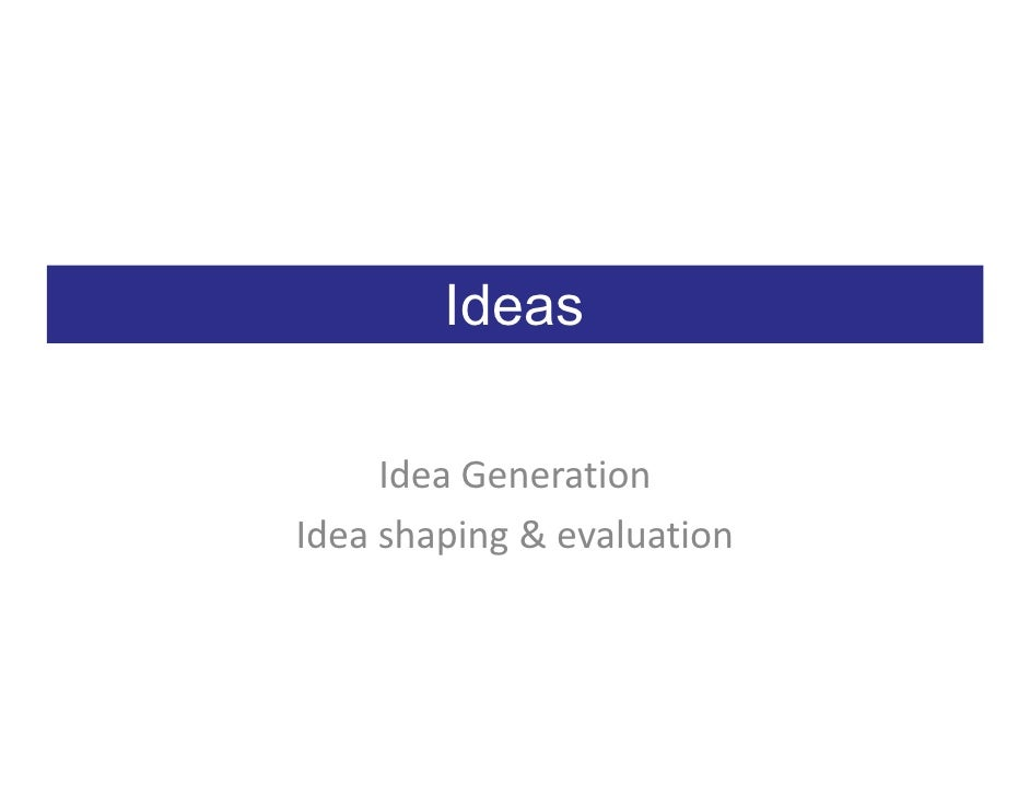 Ideas       Idea Generation Idea shaping & evaluation