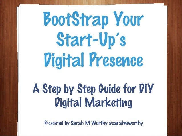 A Step by Step Guide for DIY Digital Marketing BootStrap Your Start-Up's Digital Presence Presented by Sarah M Worthy @sar...