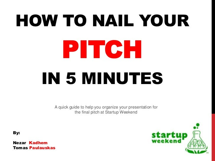 HOW TO NAIL YOUR                   PITCH          IN 5 MINUTES               A quick guide to help you organize your prese...