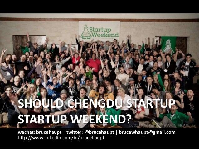 SHOULD CHENGDU STARTUP STARTUP WEEKEND? wechat: brucehaupt | twitter: @brucehaupt | brucewhaupt@gmail.com http://www.linke...