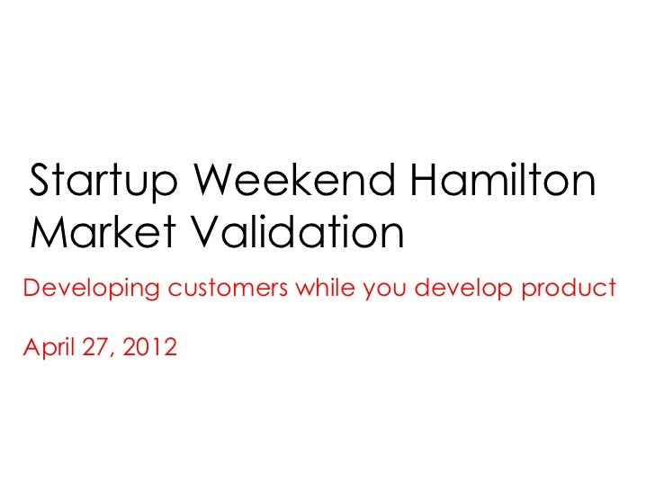 Startup Weekend HamiltonMarket ValidationDeveloping customers while you develop productApril 27, 2012