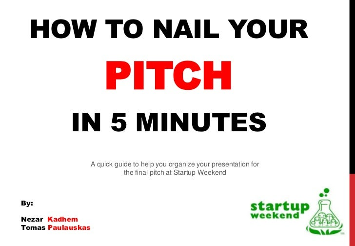 HOW TO NAIL YOUR                       PITCH           IN 5 MINUTES                   A quick guide to help you organize y...