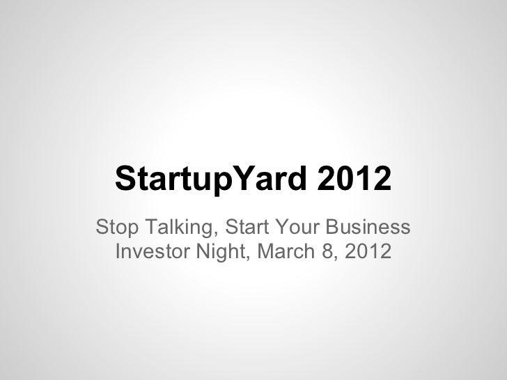 StartupYard 2012Stop Talking, Start Your Business  Investor Night, March 8, 2012