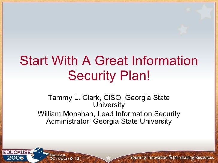 Start With A Great Information Security Plan! Tammy L. Clark, CISO, Georgia State University William Monahan, Lead Informa...