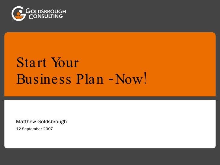 Start Your  Business Plan - Now! Matthew Goldsbrough 12 September 2007