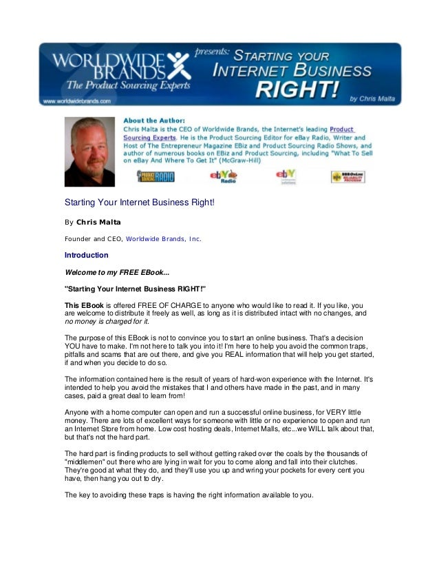 Starting Your Internet Business Right! By Chris Malta Founder and CEO, Worldwide Brands, Inc. Introduction Welcome to my F...