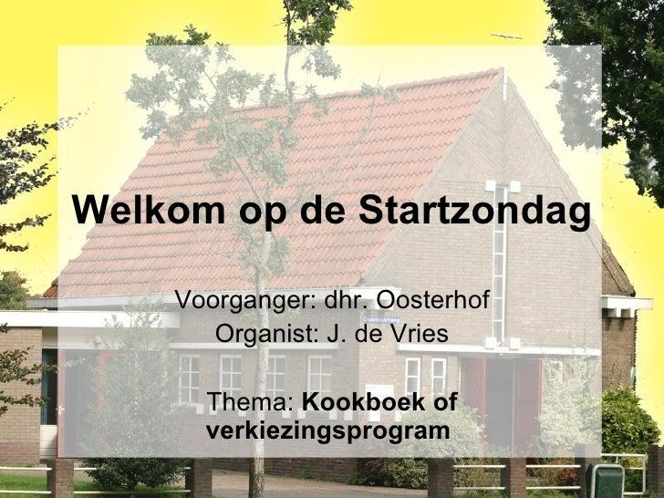Welkom op de Startzondag Voorganger: dhr. Oosterhof Organist: J. de Vries Thema:  Kookboek of verkiezingsprogram