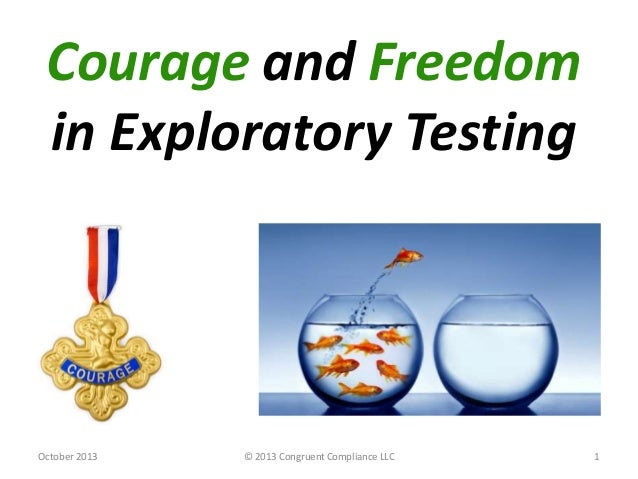 Courage and Freedom in Exploratory Testing October 2013 © 2013 Congruent Compliance LLC 1