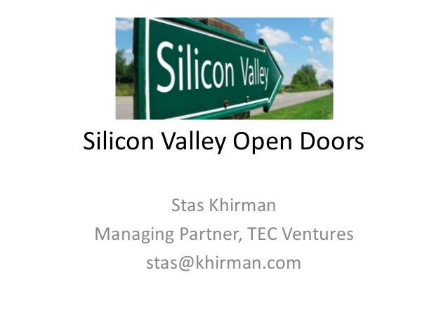 Silicon Valley Open Doors Stas Khirman Managing Partner, TEC Ventures stas@khirman.com