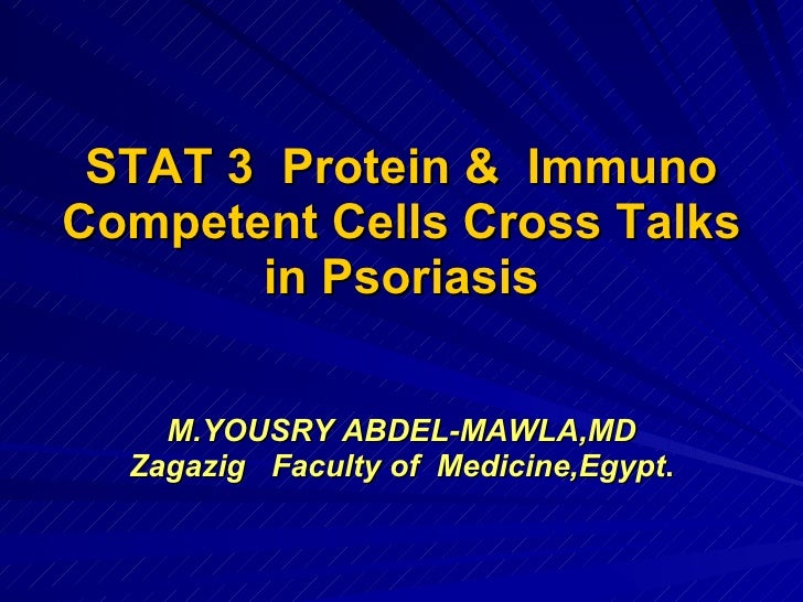 STAT 3  Protein &  Immuno Competent Cells Cross Talks in Psoriasis M.YOUSRY ABDEL-MAWLA,MD Zagazig  Faculty of  Medicine,E...