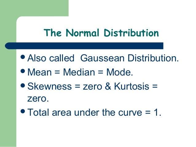 The Normal DistributionAlso called Gaussean Distribution.Mean = Median = Mode.Skewness = zero & Kurtosis = zero.Total ...