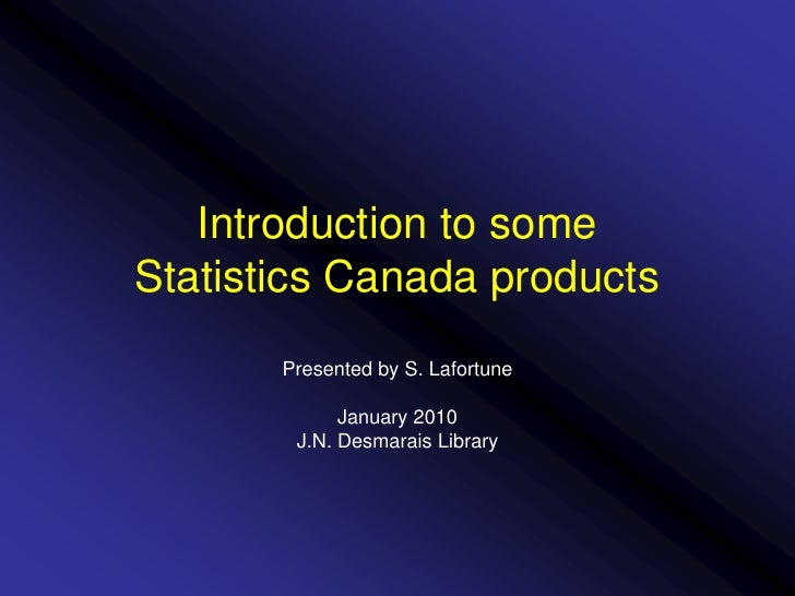 Introduction to someStatistics Canada products<br />Presented by S. Lafortune<br />January 2010<br />J.N. Desmarais Librar...