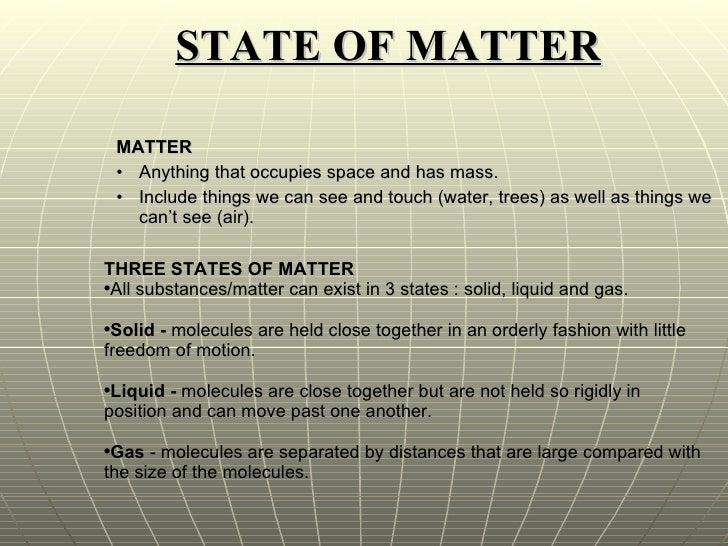 STATE OF MATTER <ul><ul><li>MATTER  </li></ul></ul><ul><ul><li>Anything that occupies space and has mass. </li></ul></ul><...