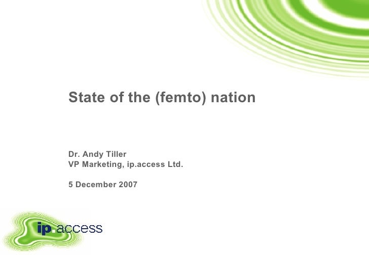State of the (femto) nation   Dr. Andy Tiller VP Marketing, ip.access Ltd. 5 December 2007