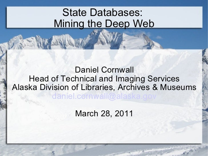 State Databases:  Mining the Deep Web Daniel Cornwall Head of Technical and Imaging Services Alaska Division of Libraries,...