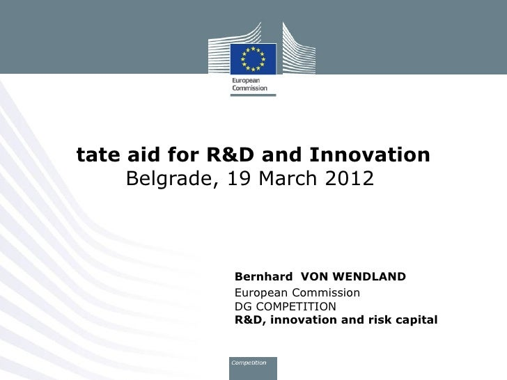 tate aid for R&D and Innovation     Belgrade, 19 March 2012             Bernhard VON WENDLAND             European Commiss...