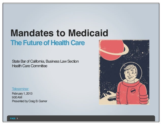 Mandates to MedicaidThe Future of Health Care State Bar of California, Business Law Section Health Care Committee Telesemi...