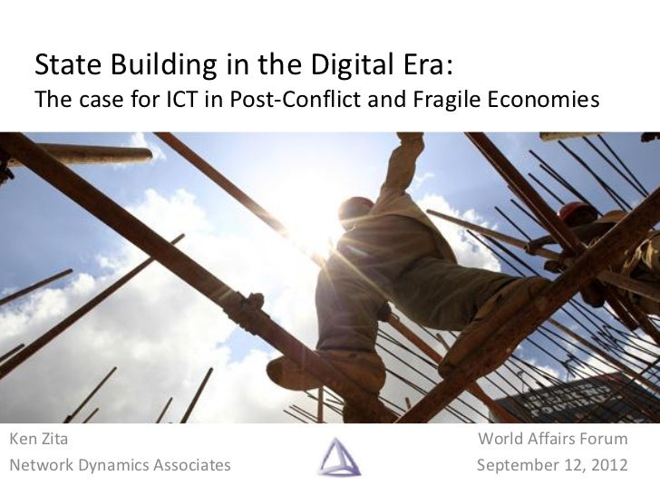 State Building in the Digital Era:   The case for ICT in Post-Conflict and Fragile EconomiesKen Zita                      ...