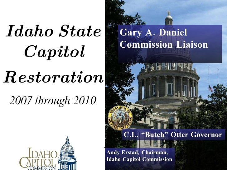"Idaho   State   Capitol     Restoration   2007 through 2010 Andy Erstad, Chairman,  Idaho Capitol Commission C.L. ""Butch..."