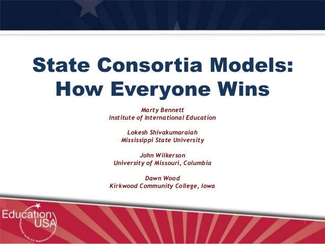 State Consortia Models: How Everyone Wins Marty Bennett Institute of International Education Lokesh Shivakumaraiah Mississ...