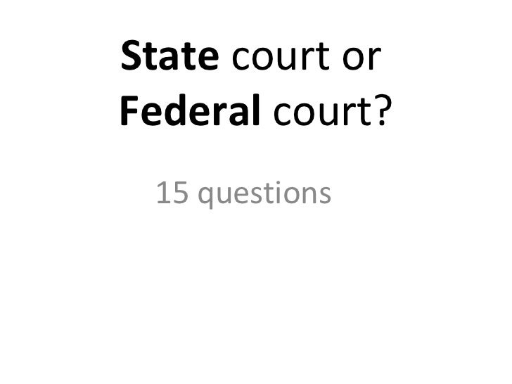 State  court or  Federal  court? 15 questions