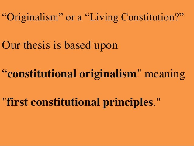 """Originalism"" or a ""Living Constitution?""  Our thesis is based upon ""constitutional originalism"" meaning ""first constituti..."
