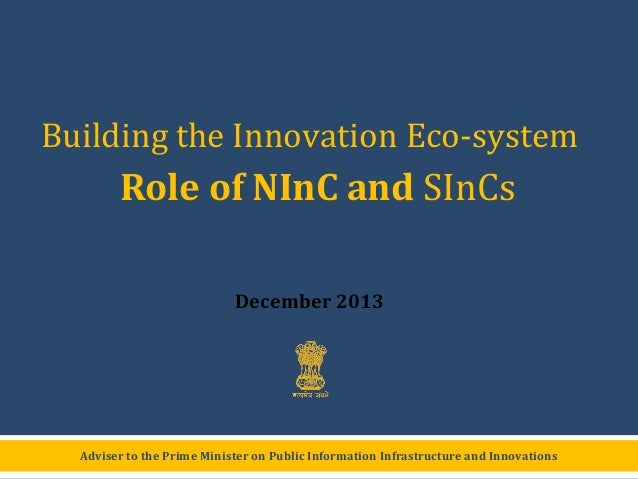Building the Innovation Eco-system  Role of NInC and SInCs December 2013  Adviser to the Prime Minister on Public Informat...