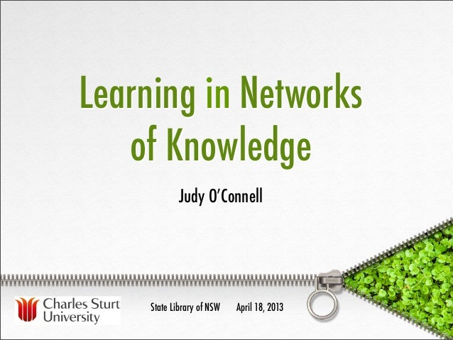 Learning in Networks   of Knowledge             Judy O'Connell     State Library of NSW   April 18, 2013