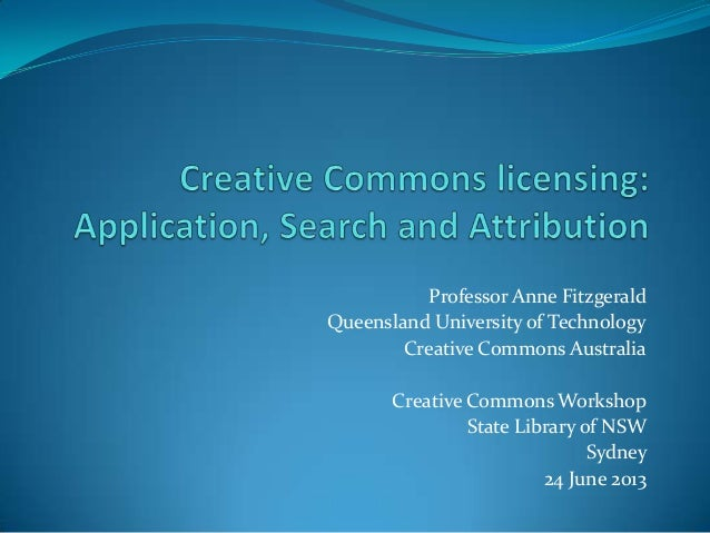 Creative Commons Licences: Applying CC licences, searching for CC-licensed materials and how to attribute CC materials: Presentation at the State Library of New South Wales, Sydney, 24 June 2013