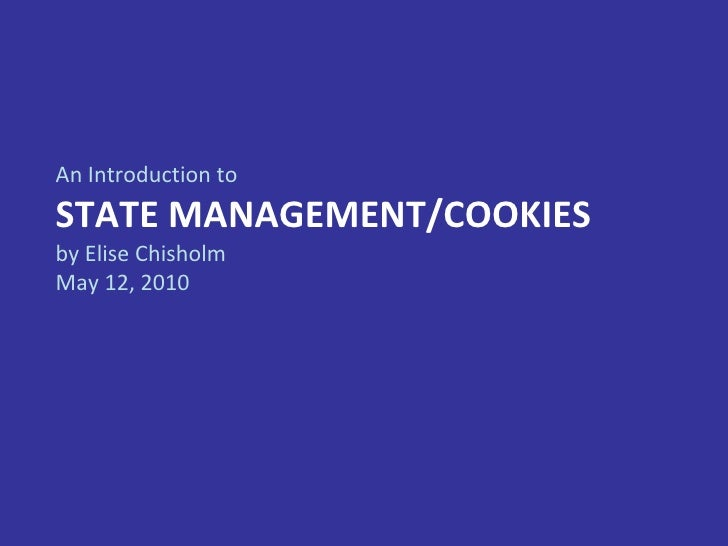 An Introduction to STATE MANAGEMENT/COOKIES by Elise Chisholm May 12, 2010