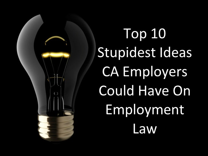 Top 10 Stupidest Ideas CA Employers Could Have On Employment Law
