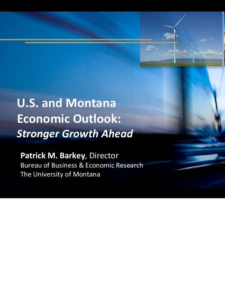 U.S.andMontanaEconomicOutlook:StrongerGrowthAheadPatrickM.Barkey,DirectorBureauofBusiness&EconomicResearchTh...