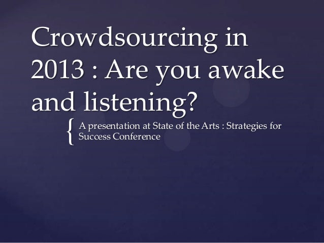 Crowdsourcing in2013 : Are you awakeand listening?  {   A presentation at State of the Arts : Strategies for      Success ...